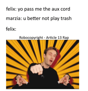 All hail robocopyright! our great leader!: felix: yo pass me the aux cord  marzia: u better not play trash  felix:  Robocopyright - Article 13 Rap All hail robocopyright! our great leader!