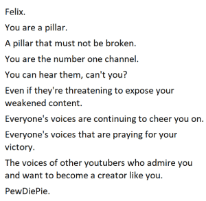Yo, Content, and Who: Felix.  You are a pillar.  A pillar that must not be broken.  You are the number one channel.  You can hear ithem, can i yo  Even if they're threatening to expose your  weakened content.  veeryone's o are coniinuin to cheer you on  Everyone's voices that are praying for your  victory  The voices of other youtubers who admire you  and want to become a creator like you.  PewDiePie All Might.