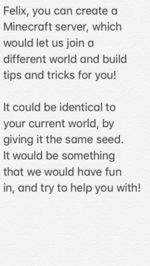 Minecraft, Help, and World: Felix, you can create a  Minecraft server, which  would let us join a  different world and build  tips and tricks for you!  It could be identical to  your current world, by  giving it the same seed.  It would be something  that we would have fun  in, and try to help you with! Exciting and helpful!