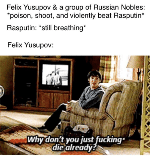 Come to think about it, I've never taken the time to learn their names. All I know is they killed the lover of the Russian queen.: Felix Yusupov & a group of Russian Nobles:  *poison, shoot, and violently beat Rasputin*  Rasputin: *still breathing*  Felix Yusupov:  Why don't you just fucking  die already? Come to think about it, I've never taken the time to learn their names. All I know is they killed the lover of the Russian queen.