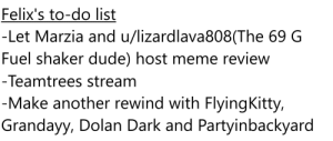 I made a to-do list for pewds: Felix's to-do list  -Let Marzia and u/lizardlava808(The 69 G  Fuel shaker dude) host meme review  - Teamtrees stream  -Make another rewind with FlyingKitty,  Grandayy, Dolan Dark and Partyinbackyard I made a to-do list for pewds