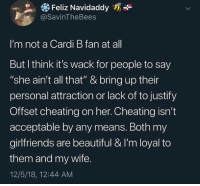 """Beautiful, Cheating, and Wshh: Feliz Navidaddy  @SavinTheBees  I'm not a Cardi B fan at all  But l think it's wack for people to say  """"she ain't all that"""" & bring up their  personal attraction or lack of to justify  Offset cheating on her. Cheating isn't  acceptable by any means. Both my  girlfriends are beautiful & I'm loyal to  them and my wife.  12/5/18, 12:44 AM Hold up..🤦♂️😂 #WSHH"""