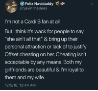 """Wait A Second: Feliz Navidaddy  @SavinTheBees  I'm not a Cardi B fan at al  But l think it's wack for people to say  """"she ain't all that"""" & bring up their  personal attraction or lack of to justify  Offset cheating on her. Cheating isn't  acceptable by any means. Both my  girlfriends are beautiful & I'm loyal to  them and my wife  12/5/18, 12:44 AM Wait A Second"""