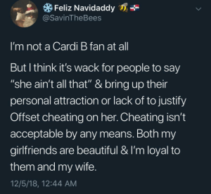 "Wait A Second by CaptainDank0 MORE MEMES: Feliz Navidaddy  @SavinTheBees  I'm not a Cardi B fan at al  But l think it's wack for people to say  ""she ain't all that"" & bring up their  personal attraction or lack of to justify  Offset cheating on her. Cheating isn't  acceptable by any means. Both my  girlfriends are beautiful & I'm loyal to  them and my wife  12/5/18, 12:44 AM Wait A Second by CaptainDank0 MORE MEMES"