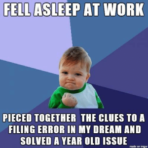 Journey, Work, and Imgur: FELL  ASLEEP AT WORK  PIECED TOGETHER THE CLUES TO A  FILING ERROR IN MY DREAM AND  SOLVED A YEAR OLD ISSUE  made on imgur The most corporate spirit journey ever.