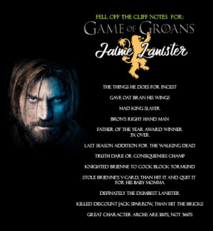 Continuing the Cliff Notes for the Normies who are just now trying to get caught up...don't bother, just read the notes.: FELL OFF THE CLIFF NOTES FOR:  GAME OF GROANS  Jaine Jantster  THE THINGS HE DOES FOR INCEST  GAVE OAT BRAN HIS WINGGS  MAD KING SLAYER  BRON'S RIGHT HAND MAN  FATHER OF THE YEAR AWARD WINNER  3X OVER  LAST SEASON ADDITION FOR THE WALKING DEAD  TRUTH DARE OR CONSIQUENSES CHAMP  KNIGHTED BRIENNE TO COCK BLOCK TORMUND  STOLE BRIENNES V-CARD, THAN HIT IT AND QUIT IT  FOR HIS BABY MOMMA  DEFINATELY THE DUMBEST LANISTER  KILLED DISCOUNT JACK SPARROW, THAN HIT THE BRICKS  GREAT CHARACTER ARCHS ARE 180S, NOT 360S Continuing the Cliff Notes for the Normies who are just now trying to get caught up...don't bother, just read the notes.
