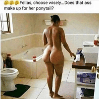 Ass, Memes, and Girl: Fellas, choose wisely... Does that ass  make up for her ponytail? IMA HAVE HER HIT UP @_vickynosecret_ FOR A WIG!!! BRING THAT ASS HERE GIRL!!! takecareofyourchirren freenate