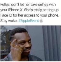 Stay woke fellas...📱😂💯 https://t.co/cL5LlPx4kz: Fellas, don't let her take selfies with  your iPhone X. She's really setting up  Face ID for her access to your phone.  Stay woke·#AppleEvent貧 Stay woke fellas...📱😂💯 https://t.co/cL5LlPx4kz
