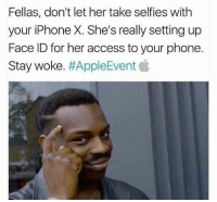 Stay woke fellas 📱😂💯: Fellas, don't let her take selfies with  your iPhone X. She's really setting up  Face ID for her access to your phone.  Stay woke. Stay woke fellas 📱😂💯