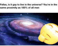 "Anaconda, Dank, and Meme: Fellas, is it gay to live in the universe? You're in the  same proximity as 100% of all men <p>woops via /r/dank_meme <a href=""http://ift.tt/2ll6Dkz"">http://ift.tt/2ll6Dkz</a></p>"