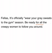 "Creepy, Gym, and Memes: Fellas, It's officially ""wear your gray sweats  to the gym"" season. Be ready for all the  creepy women to follow you around.  1G: @thegainz Just ignore them. Focus on your lifts. 🙌🏻"