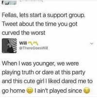 Cute, Party, and The Worst: Fellas, lets start a support group.  Tweet about the time you got  curved the worst  Will  @ThereGoesWill  When I was younger, we were  playing truth or dare at this party  and this cute girl liked dared me to  go home I ain't played since This is terrible 😳😂🤦♂️ https://t.co/3yNjD1WMFu