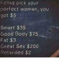 A woman like this please: Fellas pick your  perfect woman, you  got $5  Smart $35  Good Body $75  Fat $3  Great Sex $200  Retarded $2 A woman like this please