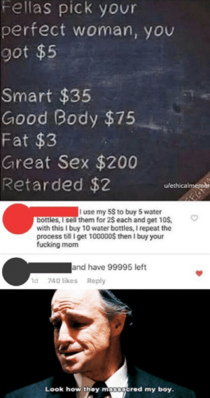 oof that roast by Ethicalmemer MORE MEMES: Fellas pick your  perfect woman, you  got $5  Smart $35  Good Body $75  Fat $3  Great Sex $200  Retarded $2  u/ethicalmemèr  I use my 5$ to buy 5 water  bottles, I sell them for 2$ each and get 10S  with this I buy 10 water bottles, I repeat the  process till I get 100000$ then I buy your  fucking mom  and have 99995 left  1d 740 likes Reply  Look how they mossacred my boy. oof that roast by Ethicalmemer MORE MEMES