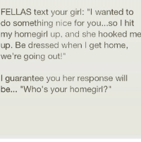 "Memes, Girl, and Home: FELLAS text your girl: ""I wanted to  do something nice for you...so I hit  my homegirl up, and she hooked me  up. Be dressed when I get home,  we're going out!""  I guarantee you her response will  be... ""Who's your homegirl?"" 🤷🏼‍♀️lmao Follow @puro_jajaja"