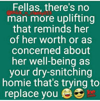 Fellas, there's no  man more uplifting  that reminds her  of her worth or as  concerned about  her well-being as  your dry-snitching  homie that's trying to  replace you I had to repost this so true... Niggas have no loyalty... No morals... No respect... You better watch your homies... I roll alone... 😂😭😭😭