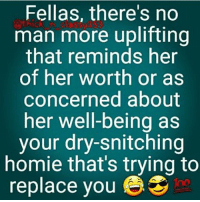 Fellas, there's no  man more uplifting  that reminds her  of her worth or as  concerned about  her well-being as  your dry-snitching  homie that's trying to  replace you