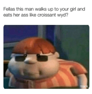 Ass, Wyd, and Girl: Fellas this man walks up to your girl and  eats her ass like croissant wyd?  mark Wyd?