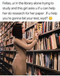 Heek yeah im helping 😂@fashionnova: Fellas, ur in the library alone trying to  study and this girl asks u if u can help  her do research for her paper. If u help  you're gonna fail your test, Wyd?  DU TE Heek yeah im helping 😂@fashionnova