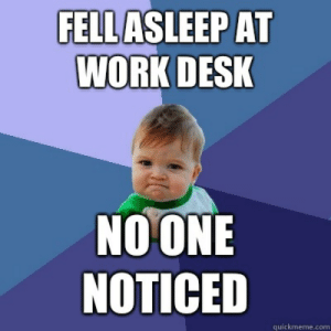 Fell asleep at work desk No one noticed - Success Kid - quickmeme: FELLASLEEP AT  WORK DESK  NOONE  NOTICED  quickmeme.com Fell asleep at work desk No one noticed - Success Kid - quickmeme