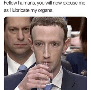 #BringBackZuccMemes: Fellow humans, you will now excuse me  as I lubricate my organs. #BringBackZuccMemes