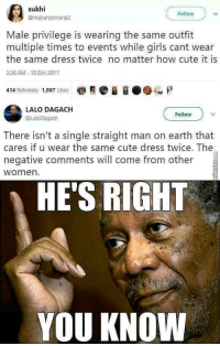 danktoday: Damn straight by Sir_battmaker  MORE MEMES Who else heard this in Morgan freeman's voice: Fellow  @mairanotmaria  Male privilege is wearing the same outfit  multiple times to events while girls cant wear  the same dress twice no matter how cute it is  226 AM -10 Oct 2017  414 Retweets 1,087 Likes  LALO DAGACH  @LaloDagach  Follow  There isn't a single straight man on earth that  cares if u wear the same cute dress twice. The  negative comments will come from other  women  HE'S RIGHT  YOU KNOW danktoday: Damn straight by Sir_battmaker  MORE MEMES Who else heard this in Morgan freeman's voice