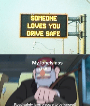 Dont give me hope by Fellowdoggo MORE MEMES: Fellowdoggo  SOMEONE  LOVES YOU  DRIVE SAFE  My lonely ass  Road safety laws prepare to be ignored! Dont give me hope by Fellowdoggo MORE MEMES