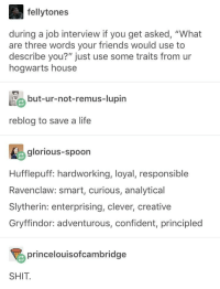 "Friends, Gryffindor, and Job Interview: fellytones  during a job interview if you get asked, ""What  are three words your friends would use to  describe you?"" just use some traits from ur  hogwarts house  but-ur-not-remus-lupin  reblog to save a life  glorious-spoon  Hufflepuff: hardworking, loyal, responsible  Ravenclaw: smart, curious, analytical  Slytherin: enterprising, clever, creative  Gryffindor: adventurous, confident, principled  princelouisofcambridge  SHIT well look at that"