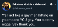 This really made me smile: Felonious Munk is a Melanated.  @Felonious_munk  Y'all act like a gay man hitting on  you means YOU gay. You cute my  nigga. Say thank you. This really made me smile