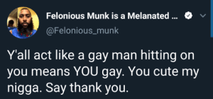 Cute, My Nigga, and Thank You: Felonious Munk is a Melanated  @Felonious_munk  Y'all act like a gay man hitting on  you means YOU gay. You cute my  nigga. Say thank you.