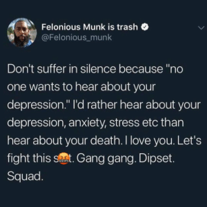 """Let's fight depression together.: Felonious Munk is trash  @Felonious_munk  Don't suffer in silence because """"no  one wants to hear about your  depression."""" I'd rather hear about your  depression, anxiety, stress etc than  hear about your death. I love you. Let's  fight this st. Gang gang. Dipset.  &$!#%  Squad Let's fight depression together."""