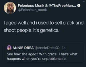 When Youre: Felonious Munk & @TheFreeMan...  @Felonious_munk  laged well andi used to sell crack and  shoot people. It's genetics.  ANNIE DREA @AnnieDreaXO 1d  See how she aged? With grace. That's what  happens when you're unproblematic.