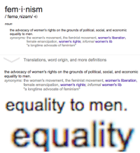 """Feminism, Funny, and Tumblr: fem i nism  /'fema nizam/  noun  the advocacy of women's rights on the grounds of political, social, and economic  equality to men.  synonyms: the women's movement, the feminist movement, women's liberation,  female emancipation, women's rights; informal women's lib  a longtime advocate of  Translations, word origin, and more definitions   the advocacy of women's rights on the grounds of political, social, and economic  sononwno then women's movement the feminist movement, women's liberation.  female emancipation, women's rights; informal women's lib  """"a longtime advocate of feminism   equality to men.   equality <p><a href=""""http://ohbitterhowbitter.tumblr.com/post/120809829079/well-would-you-look-at-that-how-shocking-its"""" class=""""tumblr_blog"""">ohbitterhowbitter</a>:</p>  <blockquote><p>WELL WOULD YOU LOOK AT THAT! HOW SHOCKING!!! It's not like any of us have been saying that for years!</p></blockquote>  <p>WELL WOULD YOU LOOK AT THAT! The very first line specifies that is the movement for *women&rsquo;s* rights, and seeking equality with men implies that men don&rsquo;t have any problems and women are just trying to catch up to them. It&rsquo;s funny how I don&rsquo;t see a single thing in there about &ldquo;fighting for men&rsquo;s rights too&rdquo; like the feminists on here keep saying.</p>"""
