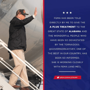God, Alabama, and Best: FEMA HAS BEEN TOLD  DIRECTLY BY ME TO GIVE THE  A PLUS TREATMENT TO THE  GREAT STATE OF ALABAMA AND  THE WONDERFUL PEOPLE WHO  HAVE BEEN SO DEVASTATED  BY THE TORNADOES  @GOVERNORKAYIVEY, ONE OF  THE BEST IN OUR COUNTRY, HAS  BEEN SO INFORMED.  SHE IS WORKING CLOSELY  WITH FEMA (AND ME!  步@REAL DO N ALDTRUMP To all those impacted by the tornadoes in Alabama, we are here for you. God bless you all!