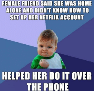 Heck yeah: FEMALE FRIEND SAID SHE WAS HOME  ALONE AND DIDN'T KNOW HOW TO  SET UP HER NETFLIX ACCOUNT  HELPED HER DO IT OVER  THE PHONE Heck yeah