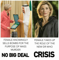 Instagram, Memes, and Bible: FEMALE KNOWINGLY  SELLS BOMBS FOR THE  PURPOSE OF MASS  MURDER  FEMALE TAKES UP  THE ROLE OF THE  NEW DR WHO  NO BIG DEAL  CRISIS NEW: 📸 instagram.com/political_bible_official 📸
