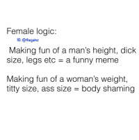 Ass, Funny, and Logic: Female logic  1G: @thegainz  Making fun of a man's height, dick  size, legs etc a funny meme  Making fun of a woman's weight,  titty size, ass size - body shaming 🍿