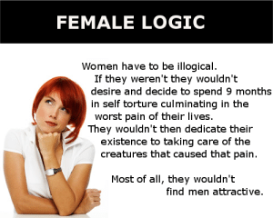 FEMALE LOGIC MEMES image memes at relatably.com: FEMALE LOGIC  Women have to be illogical.  If they weren't they wouldn't  desire and decide to spend 9 month:s  in self torture culminating in the  worst pain of their lives.  They wouldn't then dedicate their  existence to taking care of the  creatures that caused that pain.  Most of all, they wouldn't  find men attractive FEMALE LOGIC MEMES image memes at relatably.com