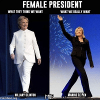 Hillary Clinton, Memes, and 🤖: FEMALE PRESIDENT  WHAT THEY THINK WE WANT  WHAT WE REALLY WANT  MARINE LE PEN  HILLARY CLINTON  Mino  Politifake.org