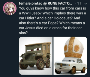 Cars, Jesus, and Pope Francis: female protag @ RUNE FACTO... 1T  You guys know how this car from cars is  a WWIl Jeep? Which implies there was a  car Hitler? And a car Holocaust? And  also there's a car Pope? Which means a  car Jesus died on a cross for their car  Sins? me_irl
