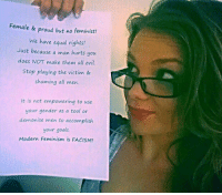 No clue who she is but I like her.   ~Amaranthine: Female & proud but no feminist!  We have equal rights!  Just because a man hurts you  does NOT make them all evil.  Stop playing the victim &  shaming all men.  It is not empowering to use  your gender as a tool or  demonise men to accomplish  your goals.  Modern Feminism is FACISM! No clue who she is but I like her.   ~Amaranthine