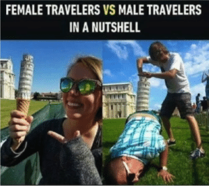 Perfection by SteveTheGreate FOLLOW HERE 4 MORE MEMES.: FEMALE TRAVELERS VS MALE TRAVELERS  IN A NUTSHELL Perfection by SteveTheGreate FOLLOW HERE 4 MORE MEMES.