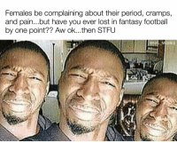 YOU DON'T KNOW PAIN: Females be complainingabout their period, cramps,  and pain...but have you ever lost in fantasy football  by one point?? Aw ok...then STFU  @NFL MEMES YOU DON'T KNOW PAIN