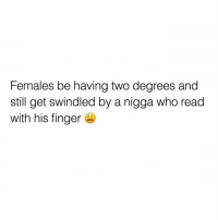 Memes, 🤖, and Who: Females be having two degrees and  still get swindled by a nigga who read  with his finger ...a hooked on phonics ahh nih