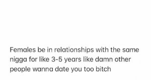 💀: Females be in relationships with the same  nigga for like 3-5 years like damn other  people wanna date you too bitch 💀