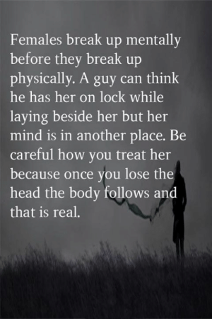 Head, Memes, and Break: Females break up mentally  before they break up  physically. A guy can think  he has her on lock while  laying beside her but her  mind is in another place. Be  careful how you treat her  because once you lose the  head the body follows and  that is real. <3