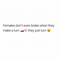 I seent it 😩😩😩: Females don't even brake when they  make a turnthey just turn I seent it 😩😩😩