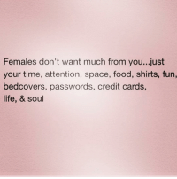 And drinks. Get me drinks. ( @queens_over_bitches ): Females don't want much from you...just  your time, attention, space, food, shirts, fun,  bedcovers, passwords, credit cards,  life, & soul And drinks. Get me drinks. ( @queens_over_bitches )