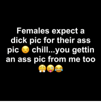 😂😂😂😂: Females expect a  dick pic for their ass  pic 3 chill...you gettin  an ass pic from me too 😂😂😂😂