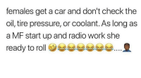 Memes, Pressure, and Radio: females get a car and don't check the  oil, tire pressure, or coolant. As long as  a MF start up and radio work she  ready to rollツ부부부부부e. 요 😇